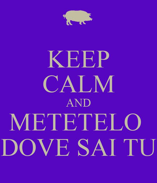 KEEP CALM AND METETELO  DOVE SAI TU