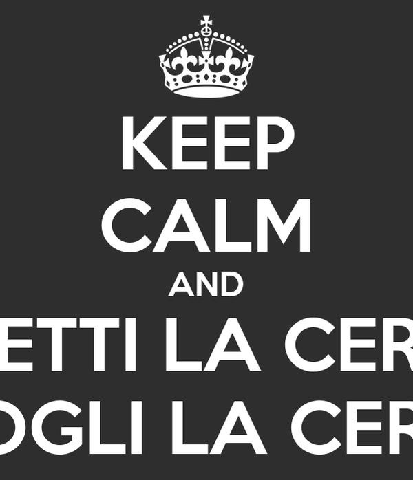 KEEP CALM AND METTI LA CERA TOGLI LA CERA