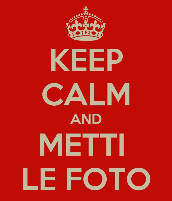 KEEP CALM AND METTI  LE FOTO