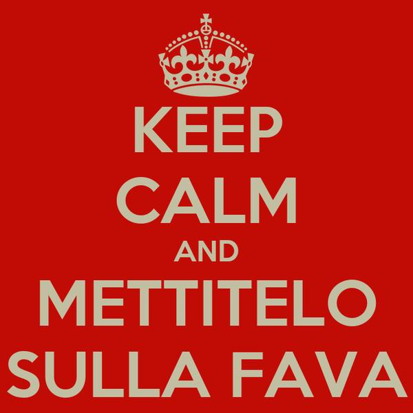 KEEP CALM AND METTITELO SULLA FAVA