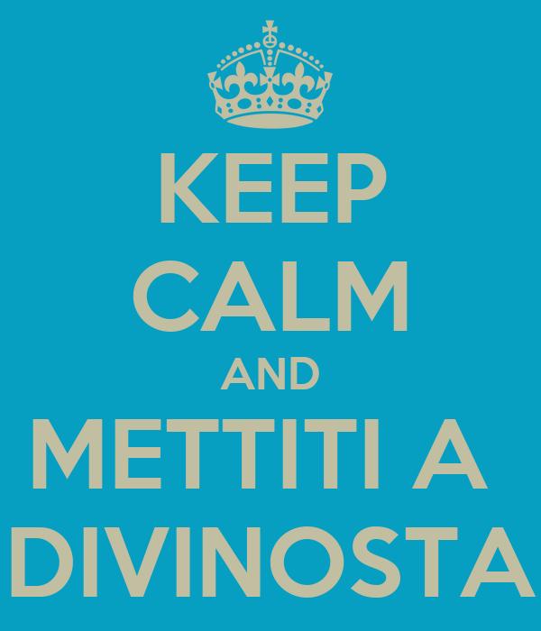 KEEP CALM AND METTITI A  DIVINOSTA