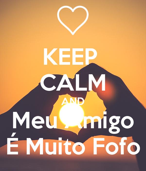 KEEP  CALM AND Meu Amigo É Muito Fofo