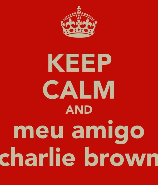 KEEP CALM AND meu amigo charlie brown
