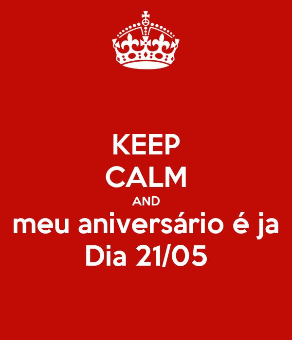KEEP CALM AND meu aniversário é ja Dia 21/05