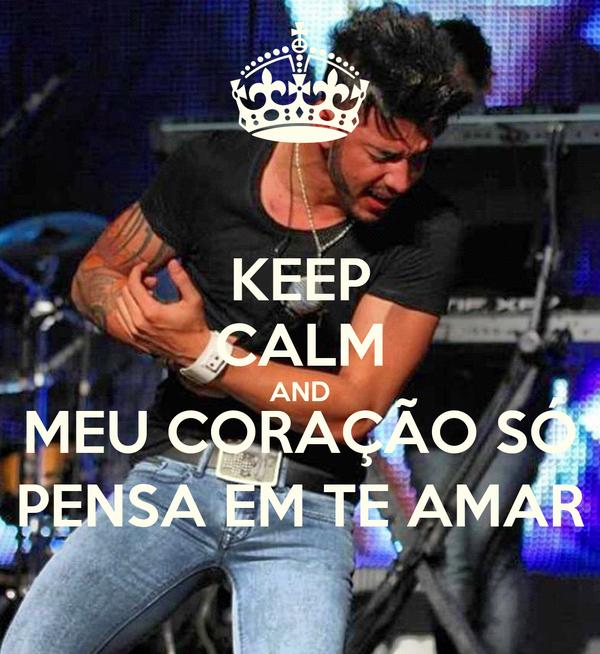 KEEP CALM AND MEU CORAÇÃO SÓ PENSA EM TE AMAR