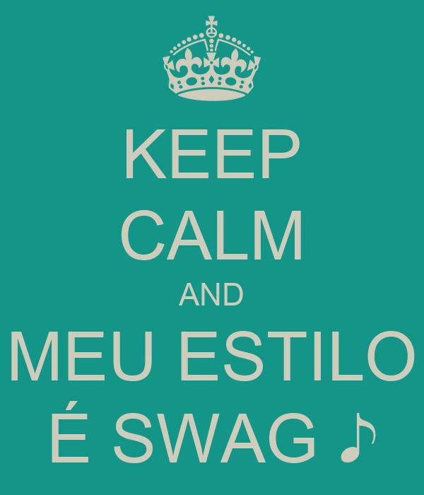 KEEP CALM AND MEU ESTILO É SWAG ♪
