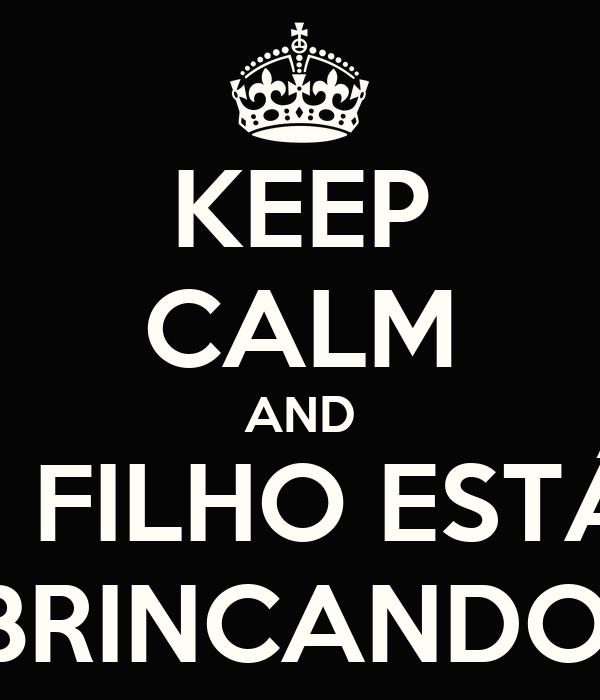 KEEP CALM AND MEU FILHO ESTÁ SÓ BRINCANDO.