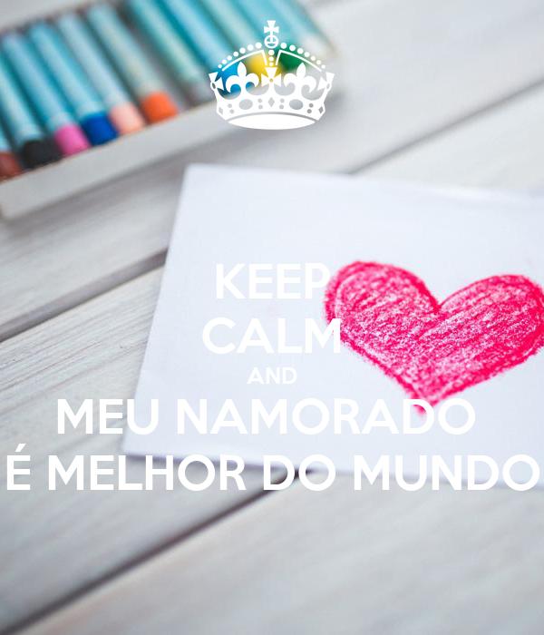 KEEP CALM AND MEU NAMORADO  É MELHOR DO MUNDO