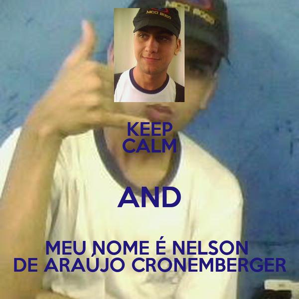 KEEP CALM AND MEU NOME É NELSON  DE ARAÚJO CRONEMBERGER