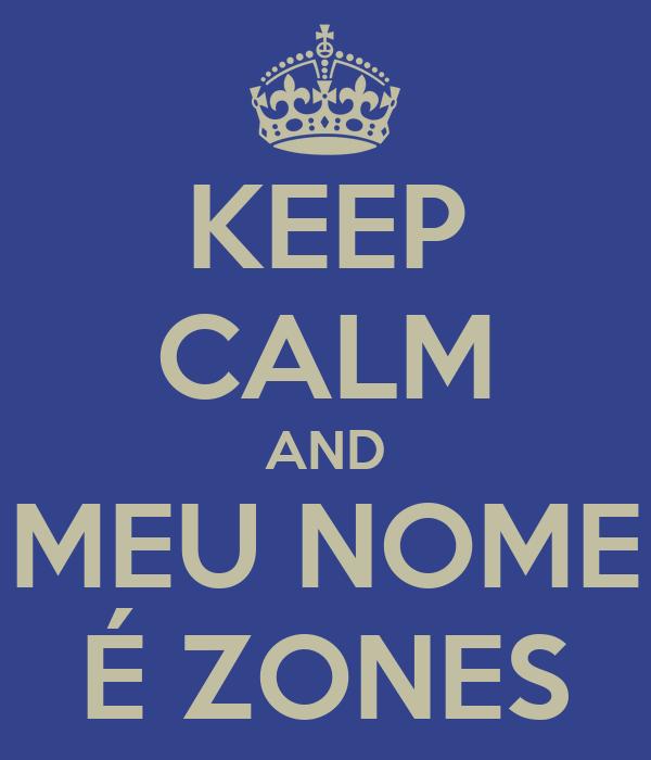 KEEP CALM AND MEU NOME É ZONES