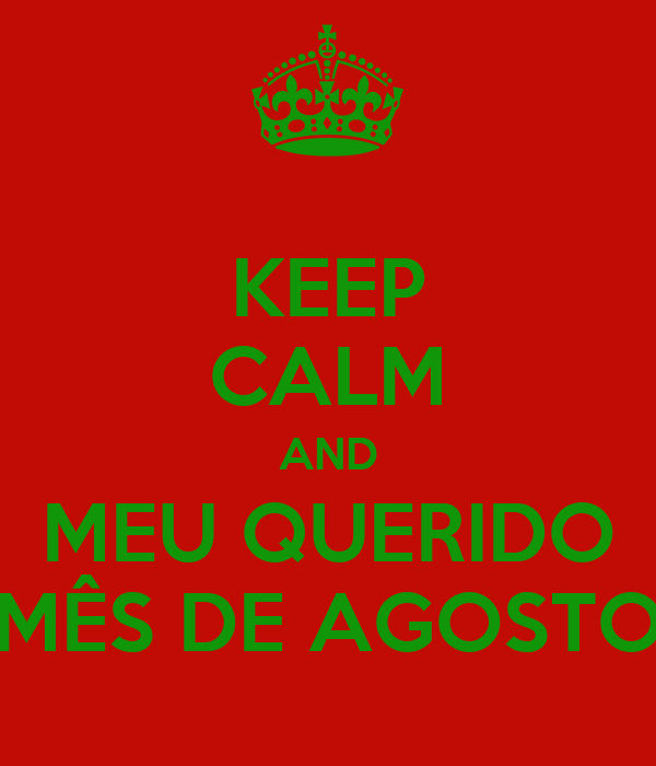 KEEP CALM AND MEU QUERIDO MÊS DE AGOSTO