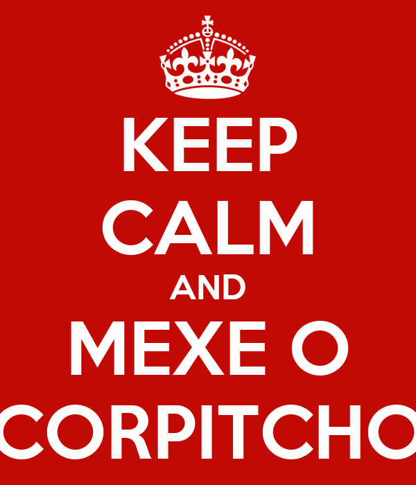 KEEP CALM AND MEXE O CORPITCHO