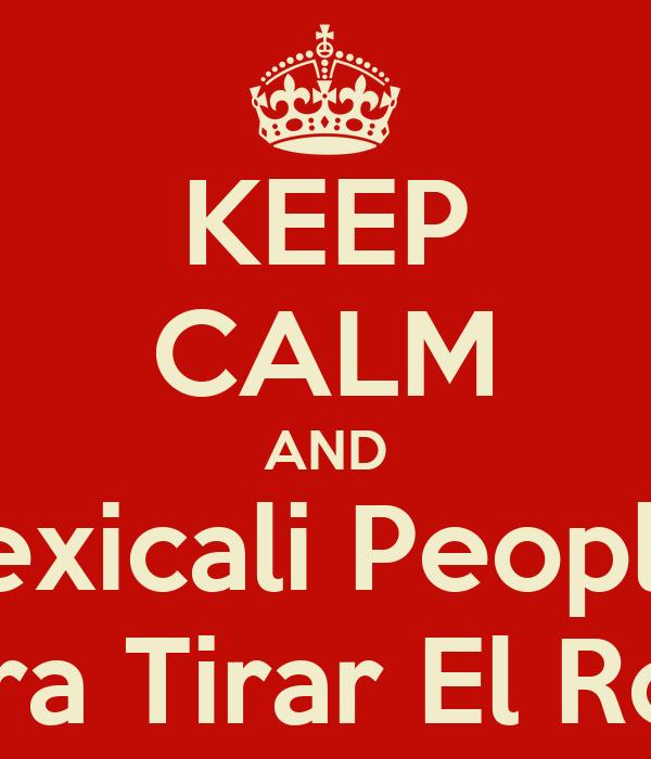 KEEP CALM AND Mexicali Peoples Para Tirar El Rool