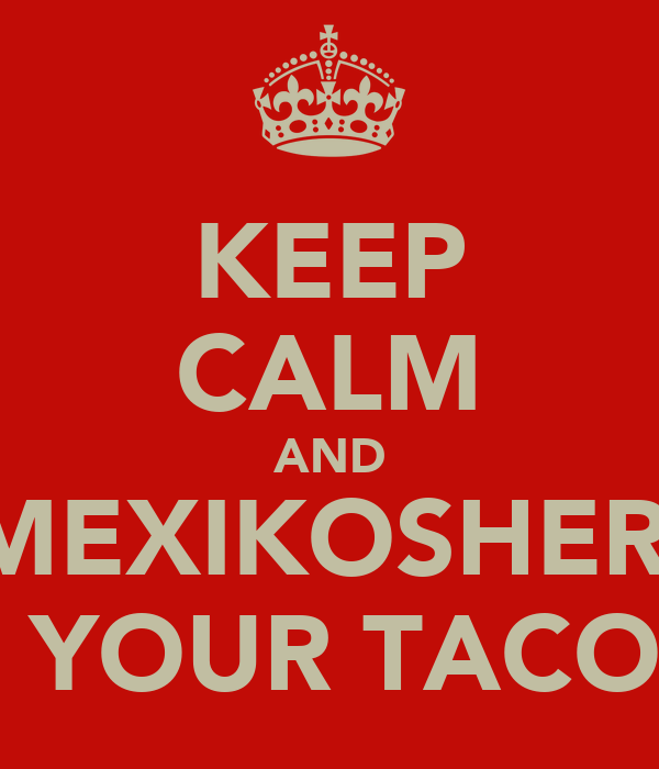 KEEP CALM AND MEXIKOSHER   YOUR TACO