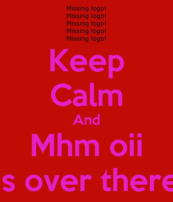 Keep Calm And Mhm oii Is over there
