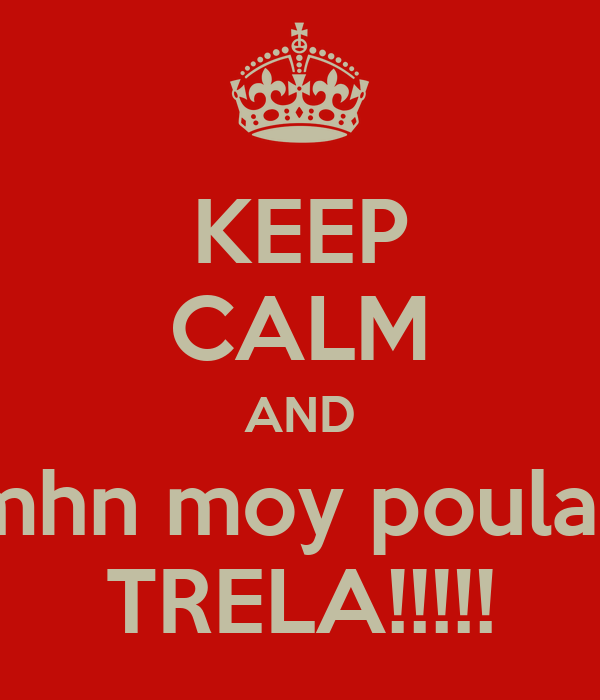 KEEP CALM AND mhn moy poulas TRELA!!!!!