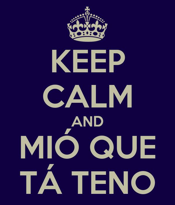 KEEP CALM AND MIÓ QUE TÁ TENO
