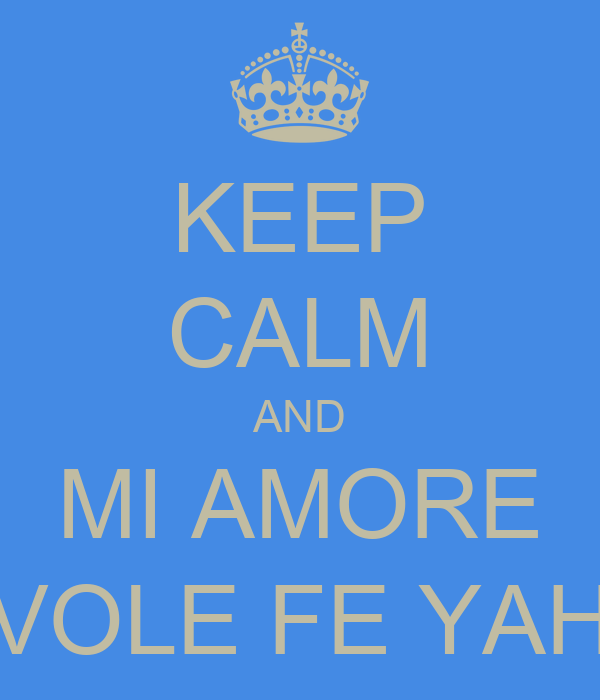 KEEP CALM AND MI AMORE VOLE FE YAH