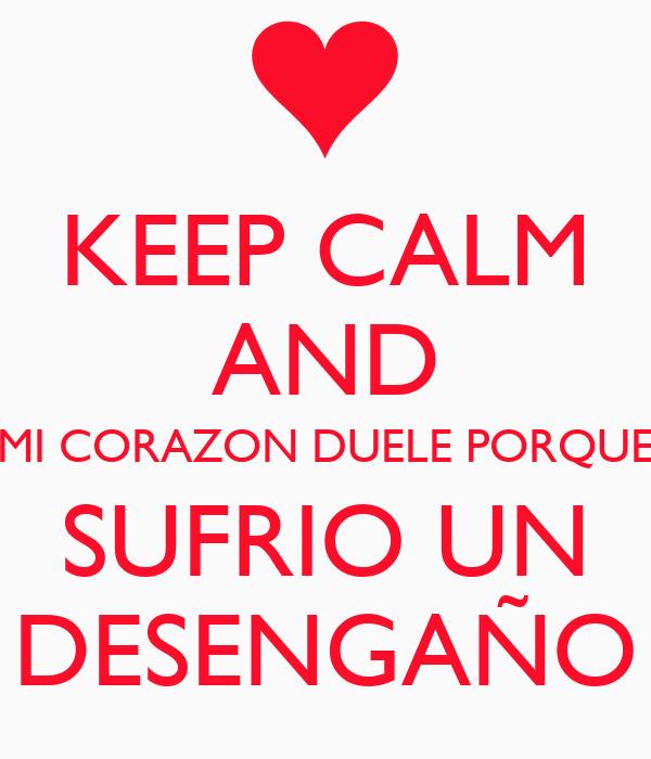 KEEP CALM AND MI CORAZON DUELE PORQUE SUFRIO UN DESENGAÑO