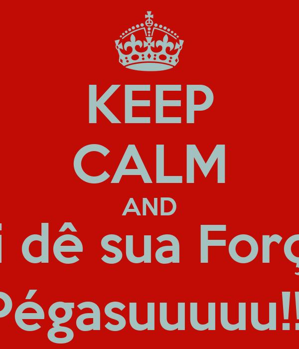 KEEP CALM AND Mi dê sua Força  Pégasuuuuu!!!