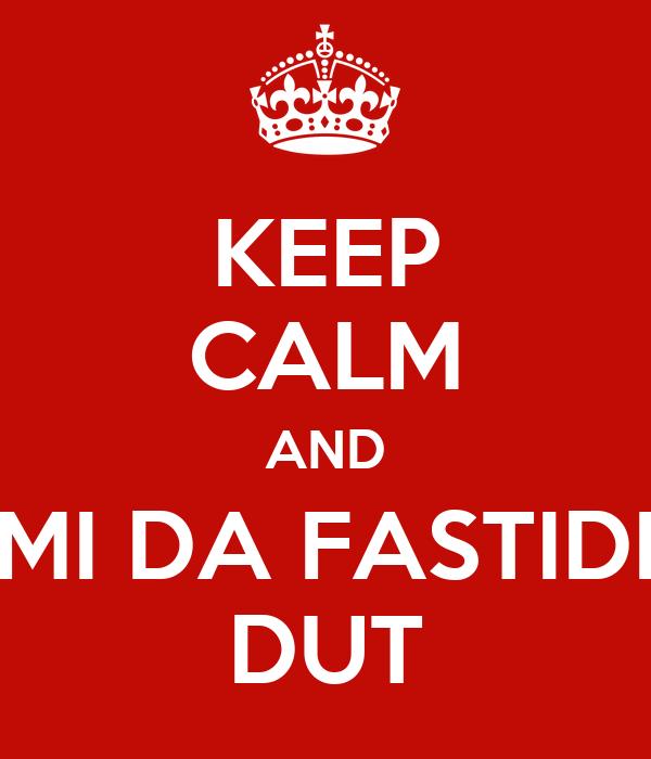 KEEP CALM AND MI DA FASTIDI DUT