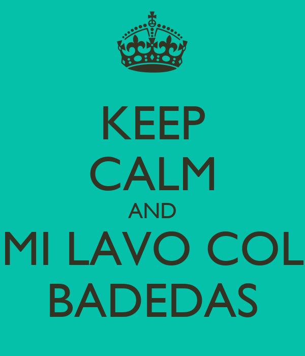 KEEP CALM AND MI LAVO COL BADEDAS