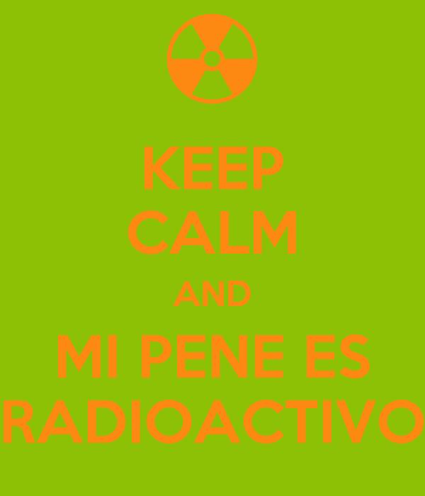 KEEP CALM AND MI PENE ES RADIOACTIVO