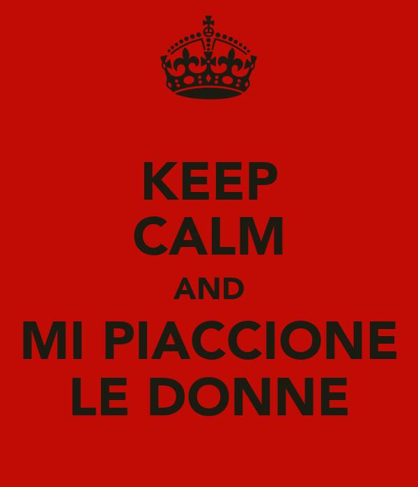 KEEP CALM AND MI PIACCIONE LE DONNE