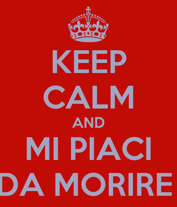 KEEP CALM AND MI PIACI DA MORIRE