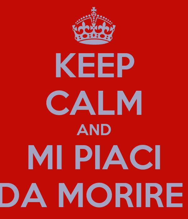 KEEP CALM AND MI PIACI DA MORIRE