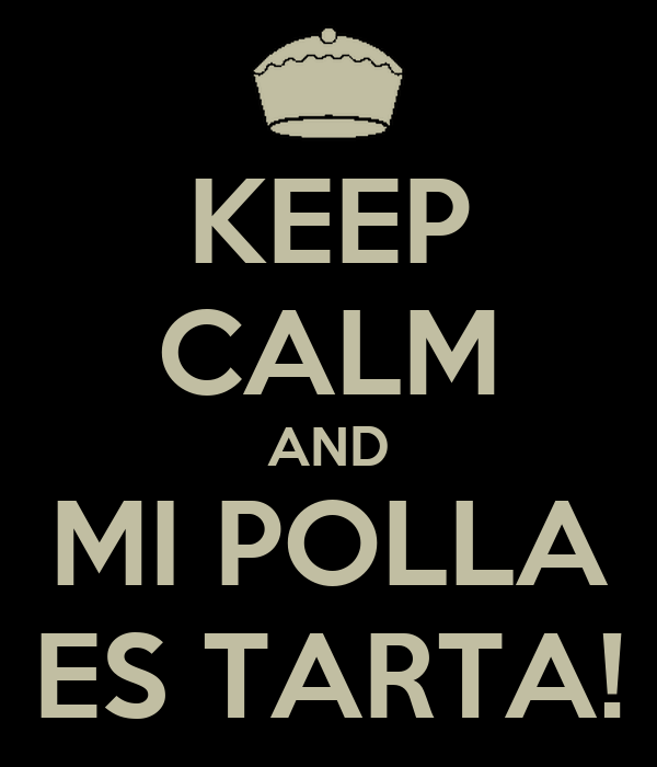 KEEP CALM AND MI POLLA ES TARTA!
