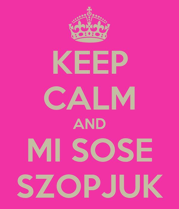 KEEP CALM AND MI SOSE SZOPJUK