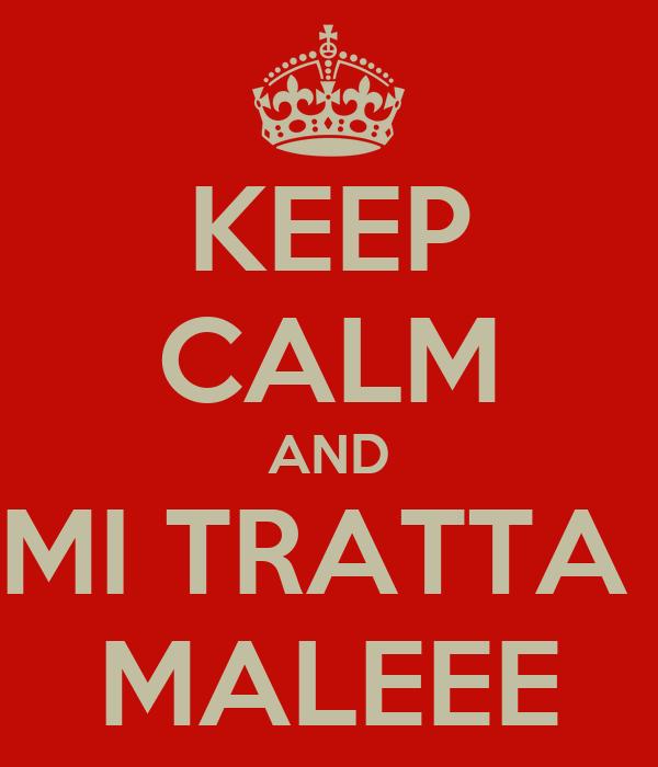 KEEP CALM AND MI TRATTA  MALEEE