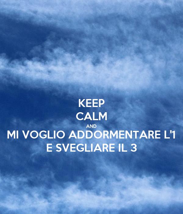 KEEP CALM AND MI VOGLIO ADDORMENTARE L'1 E SVEGLIARE IL 3