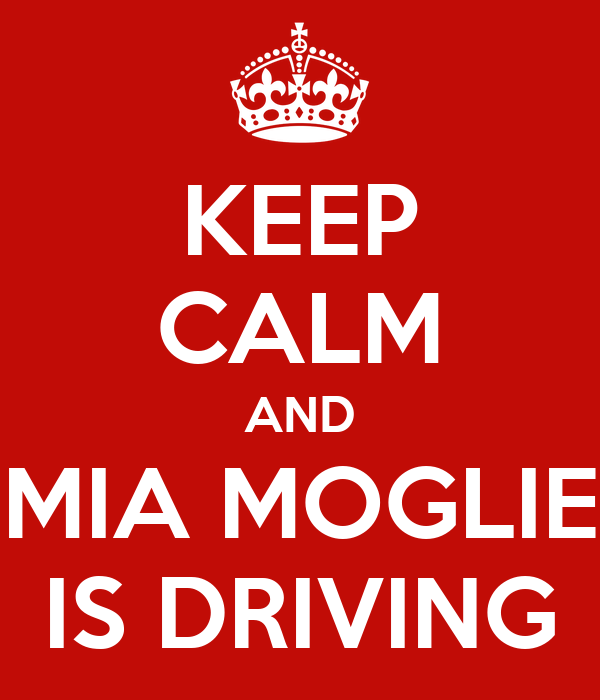 KEEP CALM AND MIA MOGLIE IS DRIVING