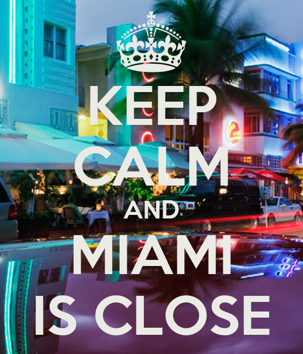 KEEP CALM AND MIAMI IS CLOSE