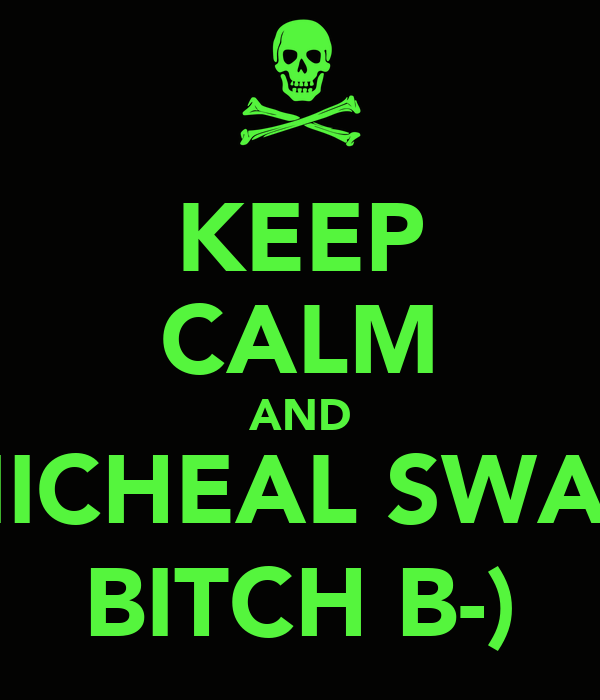 KEEP CALM AND MICHEAL SWAG BITCH B-)