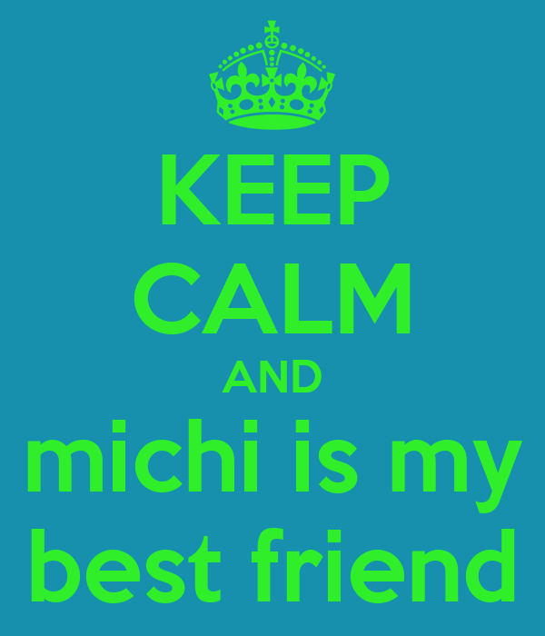 KEEP CALM AND michi is my best friend