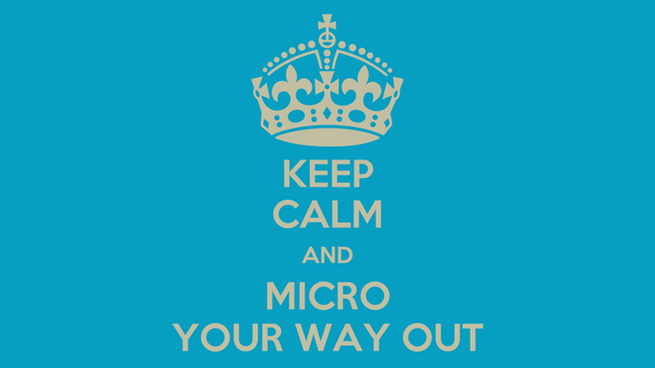 KEEP CALM AND MICRO YOUR WAY OUT