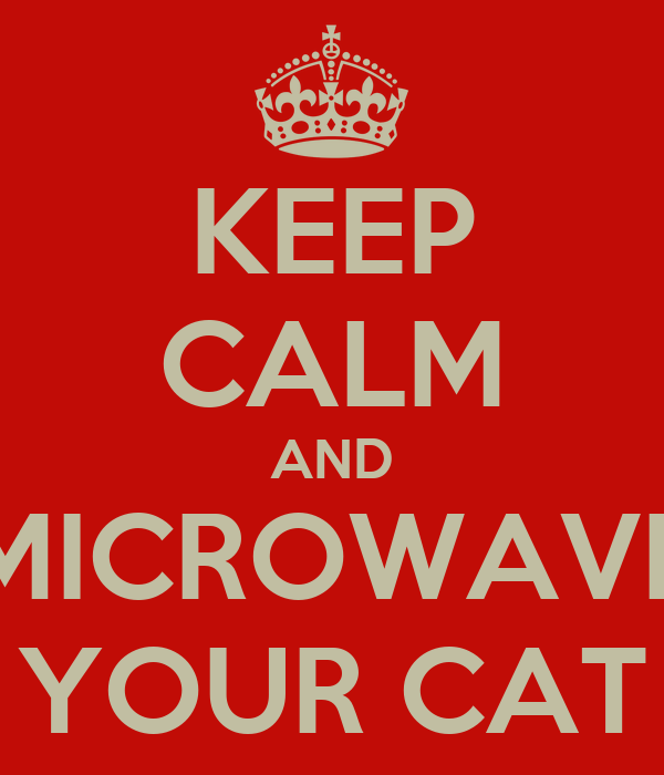 KEEP CALM AND MICROWAVE YOUR CAT