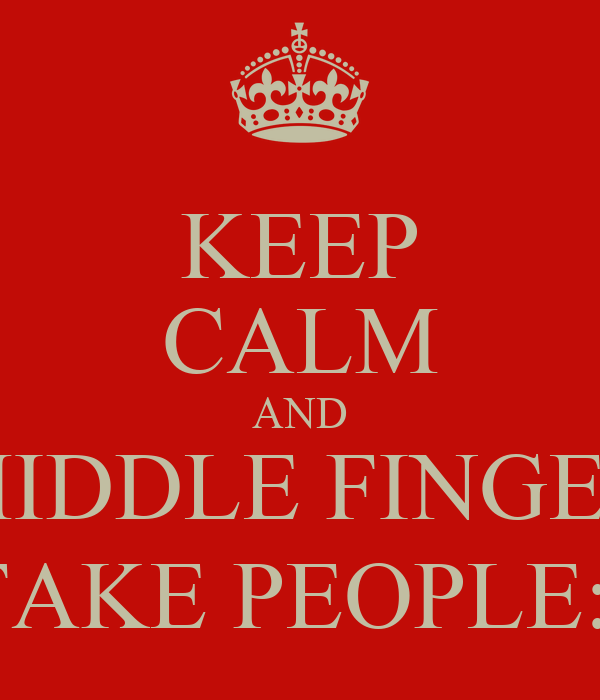 KEEP CALM AND MIDDLE FINGER FAKE PEOPLE:)