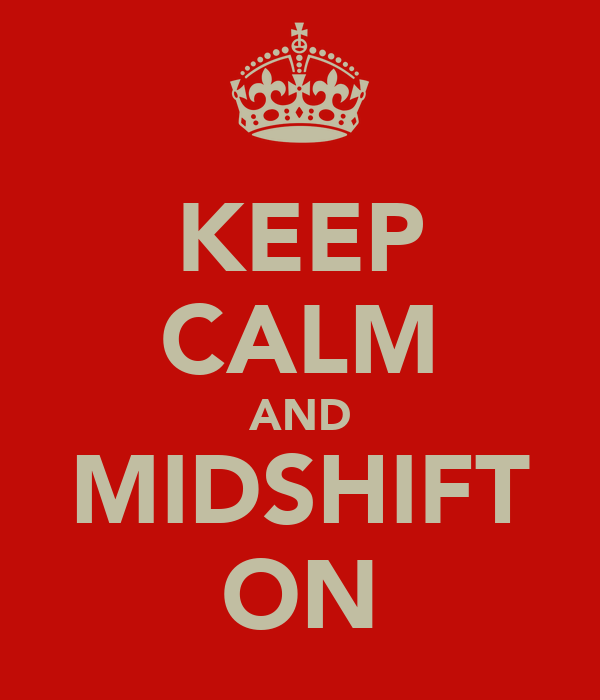 KEEP CALM AND MIDSHIFT ON