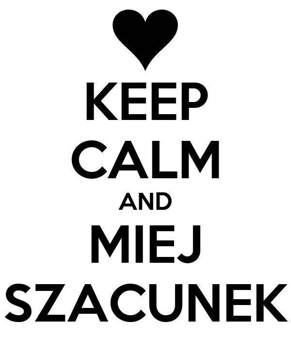 KEEP CALM AND MIEJ SZACUNEK