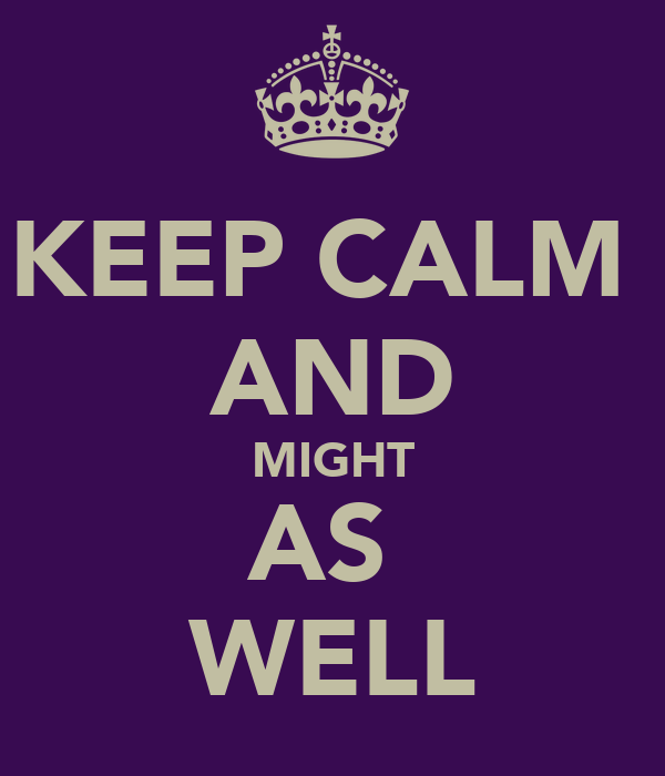 KEEP CALM  AND MIGHT AS  WELL