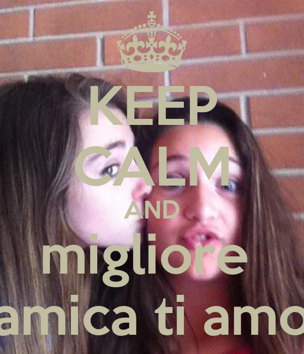 KEEP CALM AND migliore  amica ti amo