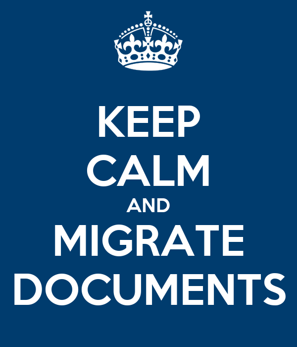 KEEP CALM AND MIGRATE DOCUMENTS