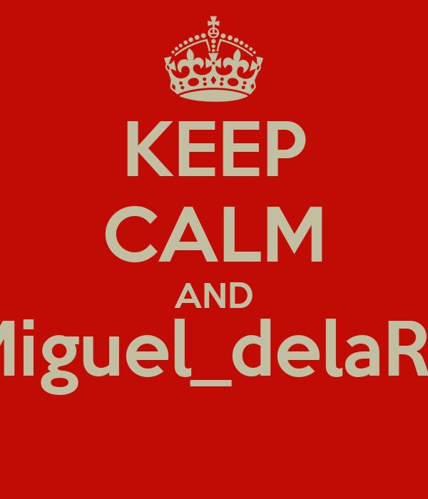 KEEP CALM AND @Miguel_delaRosa