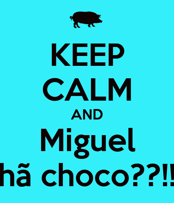 KEEP CALM AND Miguel hã choco??!!
