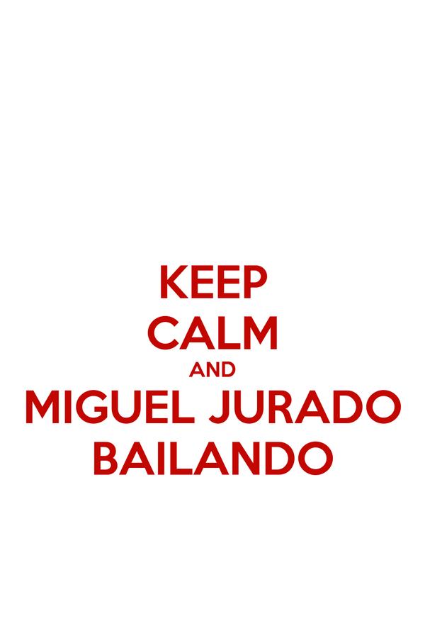 KEEP CALM AND MIGUEL JURADO BAILANDO