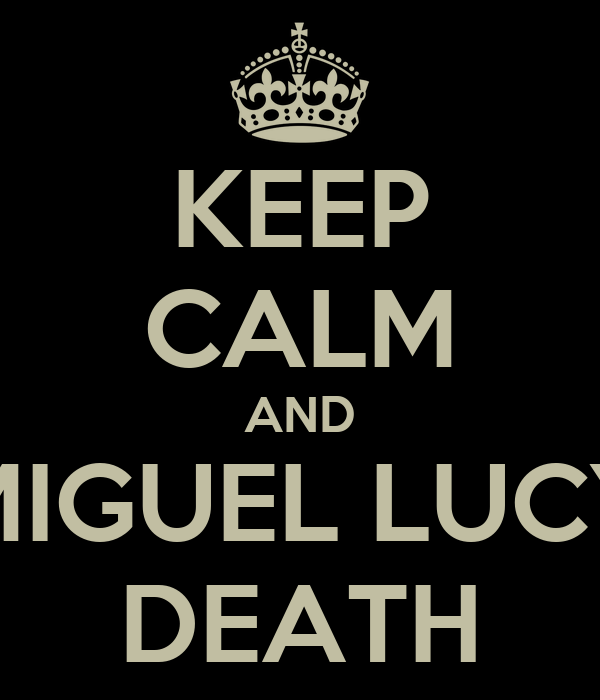 KEEP CALM AND MIGUEL LUCY DEATH